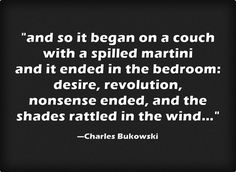 """and so it begun on a couch with a spilled martini and it ended in the bedroom ..."" -Charles Bukowski"