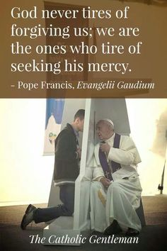 God never tires of forgiving us;  we are the ones who tire of seeking His mercy. - Pope Francis on Reconciliation
