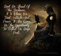 Do not be afraid of the darkness . . . It is where we find solitude and peace. It also gives us the opportunity to reflect on days past.