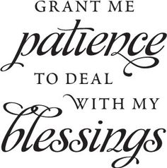 grant me patience to deal with my blessings :) -  saw this in a house the other day and I love it!
