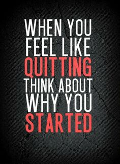 when you feel like quitting...