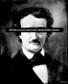 """Is all that we see or seem  But a dream within a dream?"" Edgar Allan Poe."