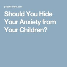 Should You Hide Your Anxiety from Your Children?