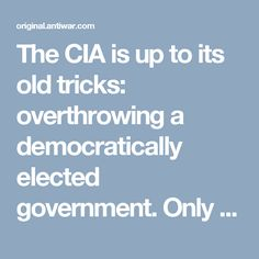 The CIA is up to its old tricks: overthrowing a democratically elected government. Only this time it's our government.  As they are now legally allowed to do ever since the law against covert CIA propaganda in the United States was repealed, the Agency has leaked to the Washington Post reports – via anonymous third parties – of its alleged assessment of a Russian campaign to hand Donald Trump the White House   http://original.antiwar.com/justin/2016/12/11/stop-cia-coup/
