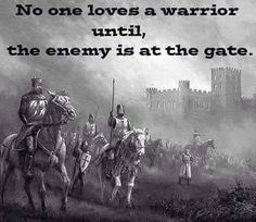 NO ONE LOVES A WARRIOR UNTIL THE ENEMY IS AT THE GATE