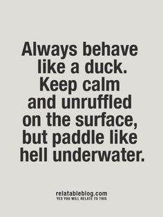 Always behave like a duck.  Keep calm abd unruffled on the surface, but paddle lime hell underwater.