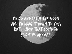 i'd go and catch the moon and i'd drag it down to you, but i know that you'd be brighter anyway. - the summer set