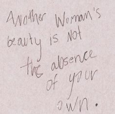 Another woman's beauty is not the absence of your own.