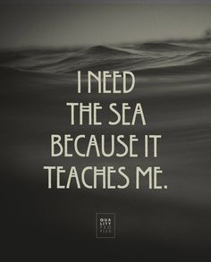 """I need the sea because it teaches me"" @Elaine Vincent Peoples"