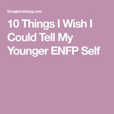 10 Things I Wish I Could Tell My Younger ENFP Self