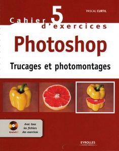 Cahier d'exercices 5 photoshop – Trucages et Photomontages :. Eyrolles – 2008 – 125 pages –PDF + CD –485 Mo 30 recettes de pros pour truquer vos photos : Crois…