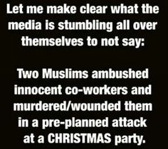 Let me make clear of what the media is stumbling all over themselves to say: Two Muslims ambushed innocent coworkers and murdered/wounded them in a pre planned attack at a CHRISTMAS party
