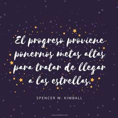 El progreso proviene ponernos metas altas para tratar de llegar a las estrellas. -Spencer W. Kimball  Frases de metas y año nuevo en canalmormon.org