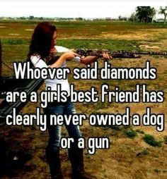 Whoever Said Diamonds Are A Girls Best Friend Has Clearly Never Owned A Dog Or A Gun. #CountryQuote #CountryLife #CountryGirl