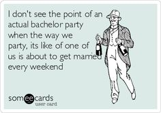I don't see the point of an actual bachelor party when the way we party, its like of one of us is about to get married every weekend.
