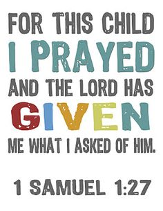 1 Samuel 1:27, For this child I prayed; and the LORD hath given me my petition which I asked of him: