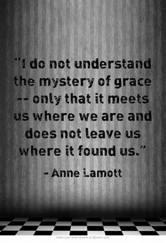 """I do not understand the mystery of grace -- only that it meets us where we are and does not leave us where it found us."""