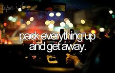 Pack Everything up and Get Away. <3