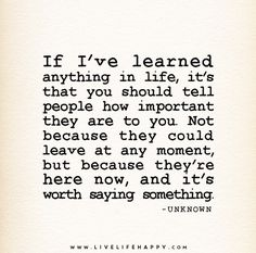 If I've learned anything in life, it's that you should tell people how important they are to you. Not because they could leave at any moment, but because they're here now, and it's worth saying something. – Unknown