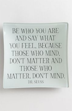 Be who you are and say what you feel, because those who mind, don't matter and those who matter, don't mind. - Great graduation gift!
