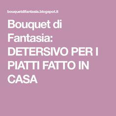 Bouquet di Fantasia: DETERSIVO PER I PIATTI FATTO IN CASA