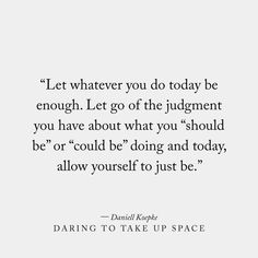 "Let whatever you do today be enough. Let go of the judgment you have about what you ""should be"" or ""could be"" doing and today, allow yourself to just be. Daring To Take Up Space, a Book by Daniell Koepke Now Quotes, Great Quotes, Quotes To Live By, Finding Peace Quotes, Take A Break Quotes, Quotes On Waiting, Embrace Life Quotes, Hang On Quotes, At Peace Quotes"