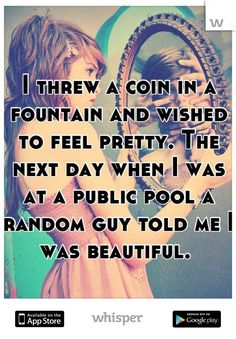 I threw a coin in a fountain and wished to feel pretty. The next day when I was at a public pool a random guy told me I was beautiful.