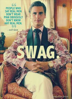 Scott Disick. I don't know why i like this idiot so much. But i do.