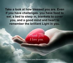 Take a look at how blessed you are. Even if you have challenges, you have food to eat, a bed to sleep in, blankets to cover you, and a good mind and heart to remember the brilliant Light in you. Thank you. I love you! Marilyn Gordon.www.lifetransformationsecrets.com