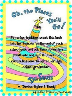 Love this idea!  Just hope I can remember it if I'm blessed with kiddos some day!!  When your child starts kindergarten and at the end of each school year you sneak the book into the teacher and have them write a note in it and sign their name.  Then you can give it to them at their high school graduation