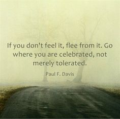 If you don't feel, flee from it. Go where you are celebrated, not merely tolerated.  ~ Paul F Davis