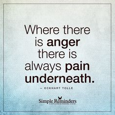 Anger is a sign of pain Where there is anger there is always pain underneath. — Eckhart Tolle