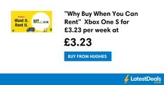 """Why Buy When You Can Rent""  Xbox One S for £3.23 per week at Hughes Rental"