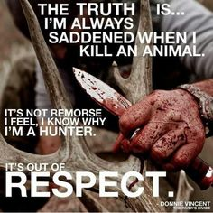 Hunting. Don't just do it for the bragging rights. Respect it and you will be blessed by it. It's the hunters future. Love of the Hunt