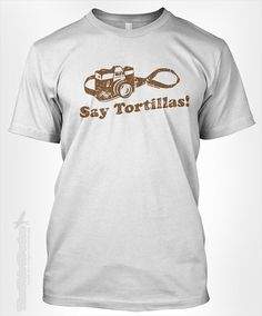 Say Tortillas - mexican food spanish heritage cultural rice beans camera taking picture photography funny humor tshirt t-shirt tee shirt