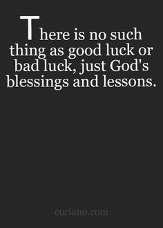 There is no such thing as good luck or bad luck, just God's blessings and lessons.