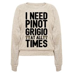 I Need Pinot Grigio At All Times - I love pinot gris, I need pinot grigio at all times! Can't stop sipping on that amazing pinot grigio! Don't ever stop, keep it flowing in this funny and sassy, pinot grigio wine lover shirt!
