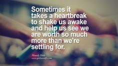 Sometimes it takes a heartbreak to shake us awake and help us see we are worth so much more than we're settling for. - Mandy Hale Quotes About Moving On And Letting Go Of Relationship And Love relationship love breakup instagram pinterest facebook twitter
