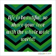 Life is beautiful, so share your love with the whole wide world! -POD