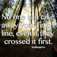 No one can take away your finish line, even if they crossed it first.