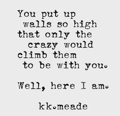 You put up walls so high that only the crazy would climb them to be with you. Well, here I am.