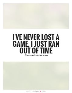 I've never lost a game, I just ran out of time. Picture Quotes.