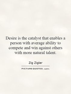 Desire is the catalyst that enables a person with average ability to compete and win against others with more natural talent. Talent Quotes, Gives Me Hope, Archer, Picture Quotes, Quotations, Things I Want, Encouragement, Give It To Me, Wisdom