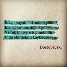İnsan, hayata iki anlam yükler: Biri ağlarken, diğeri gülerken. Ve tek bir kere kıymet bilir;  O da elindekini kaybederken.   - Dostoyevski  #dostoyevski