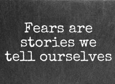 Fears are stories we tell ourselves.