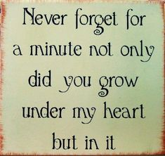Never forget for a minute not only did you grow under my heart, but in it.