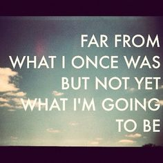 Far from what I once was but not yet what I'm going to be