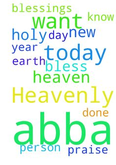 Heavenly Father, Abba God, today I want to pray and - Heavenly Father, Abba God, today I want to pray and thank you for this New Year 2016.  Bless each person I know and those I do not.  Thank You that You are with me each and every day.  Your will be done in Heaven as it is on earth.  Blessings and praise to Your Holy Name, Lord Jesus.  Amen Posted at: https://prayerrequest.com/t/1Jj #pray #prayer #request #prayerrequest