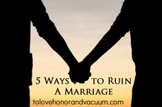 5 Sure Fire Ways to Ruin A Marriage
