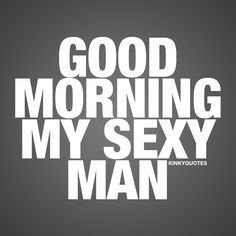 Morning quote for him: Good morning my sexy man